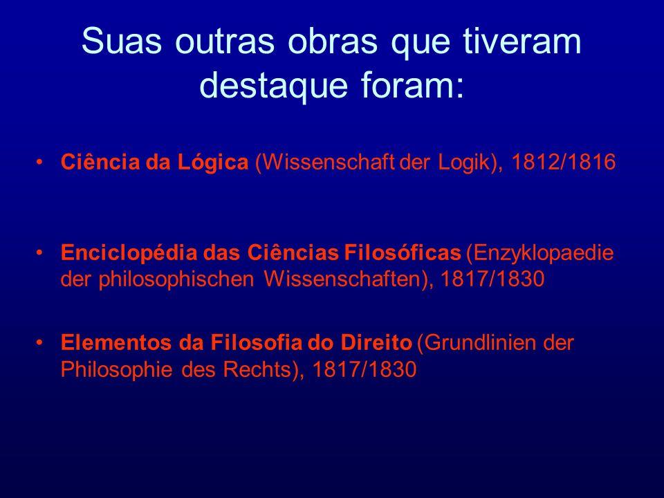 Ciência da Lógica (Wissenschaft der Logik), 1812/1816 Enciclopédia das Ciências Filosóficas (Enzyklopaedie der philosophischen Wissenschaften), 1817/1