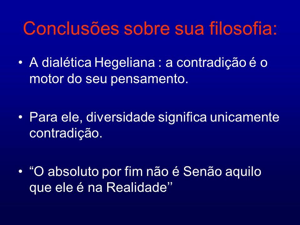 Conclusões sobre sua filosofia: A dialética Hegeliana : a contradição é o motor do seu pensamento. Para ele, diversidade significa unicamente contradi