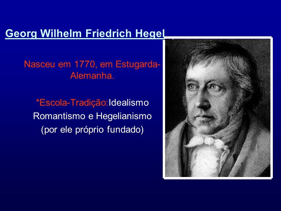 Georg Wilhelm Friedrich Hegel Nasceu em 1770, em Estugarda- Alemanha. *Escola-Tradição:Idealismo Romantismo e Hegelianismo (por ele próprio fundado)
