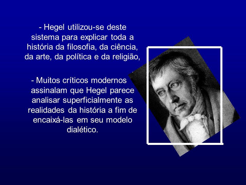 - Hegel utilizou-se deste sistema para explicar toda a história da filosofia, da ciência, da arte, da política e da religião, - Muitos críticos modern