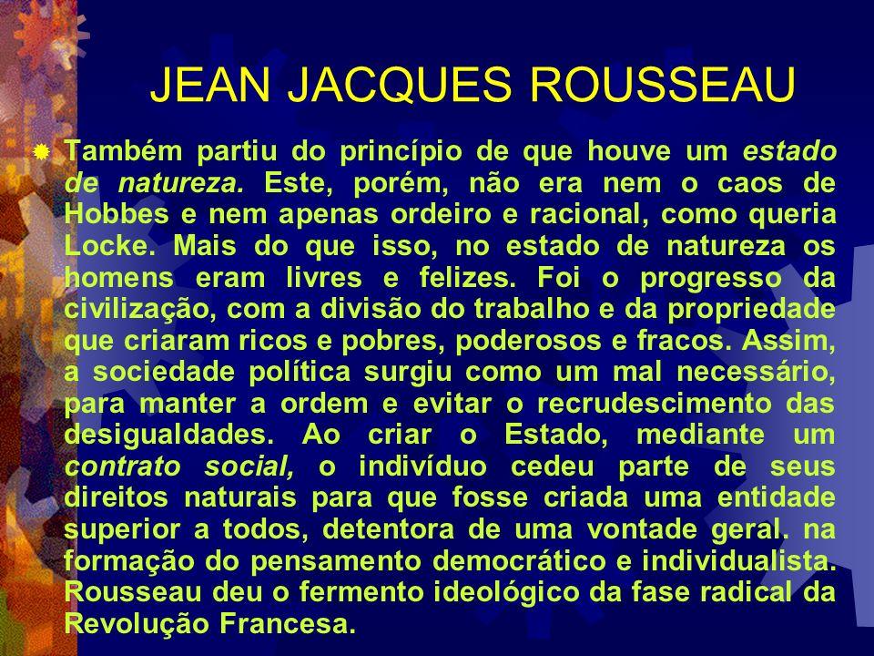 JEAN JACQUES ROUSSEAU Também partiu do princípio de que houve um estado de natureza. Este, porém, não era nem o caos de Hobbes e nem apenas ordeiro e