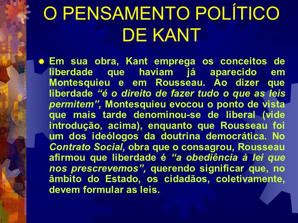 O PENSAMENTO POLÍTICO DE KANT Em sua obra, Kant emprega os conceitos de liberdade que haviam já aparecido em Montesquieu e em Rousseau. Ao dizer que l