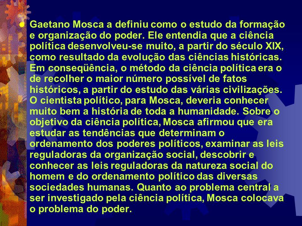 Gaetano Mosca a definiu como o estudo da formação e organização do poder. Ele entendia que a ciência política desenvolveu-se muito, a partir do século
