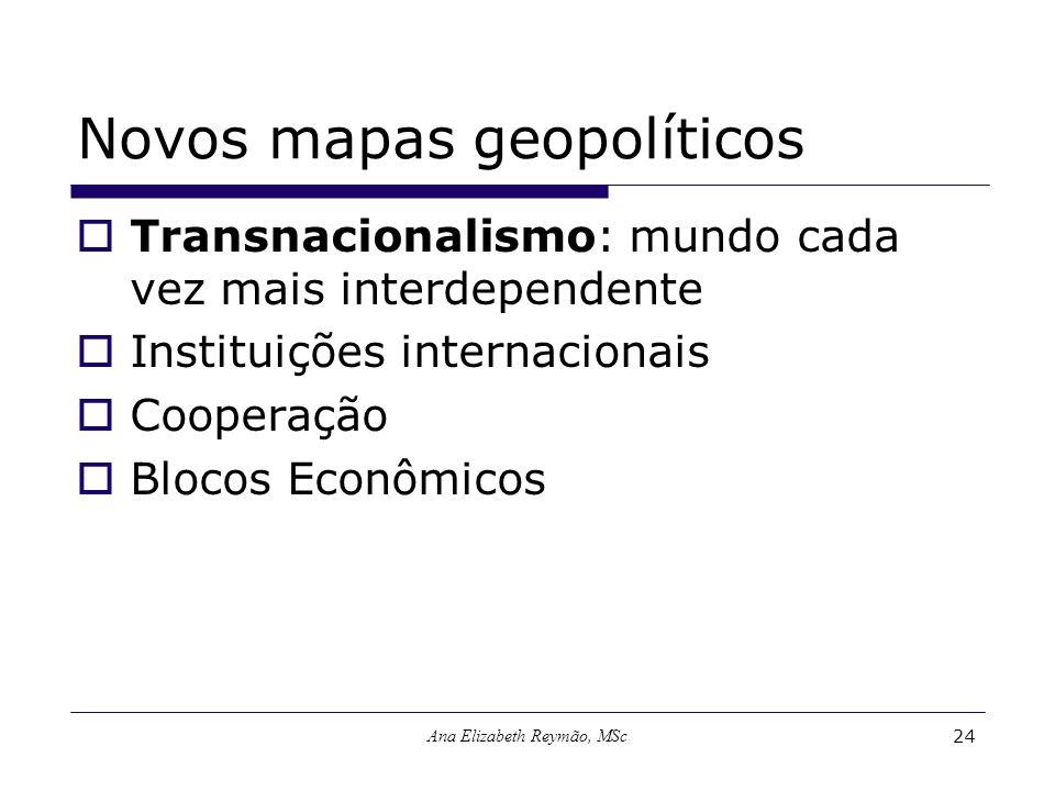 Ana Elizabeth Reymão, MSc24 Novos mapas geopolíticos Transnacionalismo: mundo cada vez mais interdependente Instituições internacionais Cooperação Blo