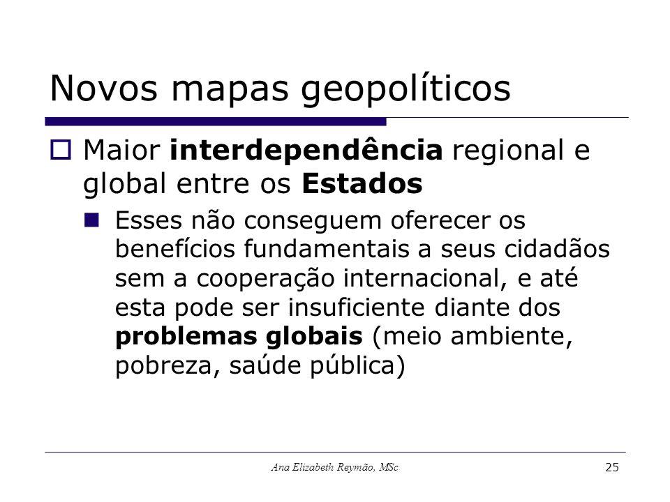 Ana Elizabeth Reymão, MSc25 Novos mapas geopolíticos Maior interdependência regional e global entre os Estados Esses não conseguem oferecer os benefíc