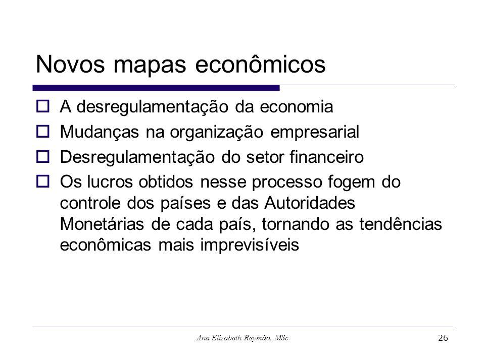 Ana Elizabeth Reymão, MSc26 Novos mapas econômicos A desregulamentação da economia Mudanças na organização empresarial Desregulamentação do setor fina