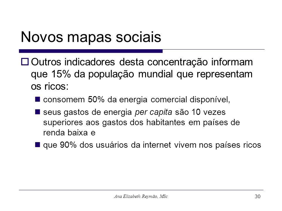 Ana Elizabeth Reymão, MSc30 Novos mapas sociais Outros indicadores desta concentração informam que 15% da população mundial que representam os ricos: