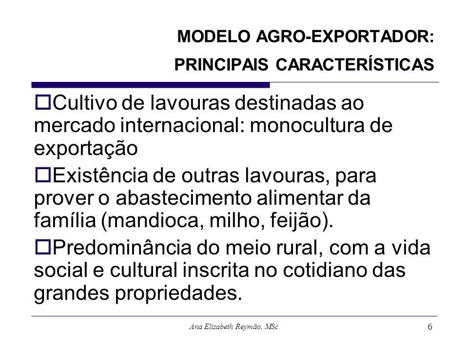 Ana Elizabeth Reymão, MSc6 MODELO AGRO-EXPORTADOR: PRINCIPAIS CARACTERÍSTICAS Cultivo de lavouras destinadas ao mercado internacional: monocultura de