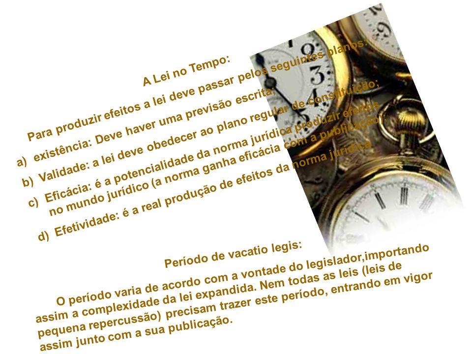 A Lei no Tempo: Para produzir efeitos a lei deve passar pelos seguintes planos: a)existência: Deve haver uma previsão escrita; b)Validade: a lei deve