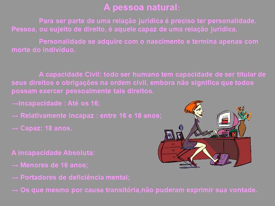 A pessoa natural : Para ser parte de uma relação jurídica é preciso ter personalidade. Pessoa, ou sujeito de direito, é aquele capaz de uma relação ju