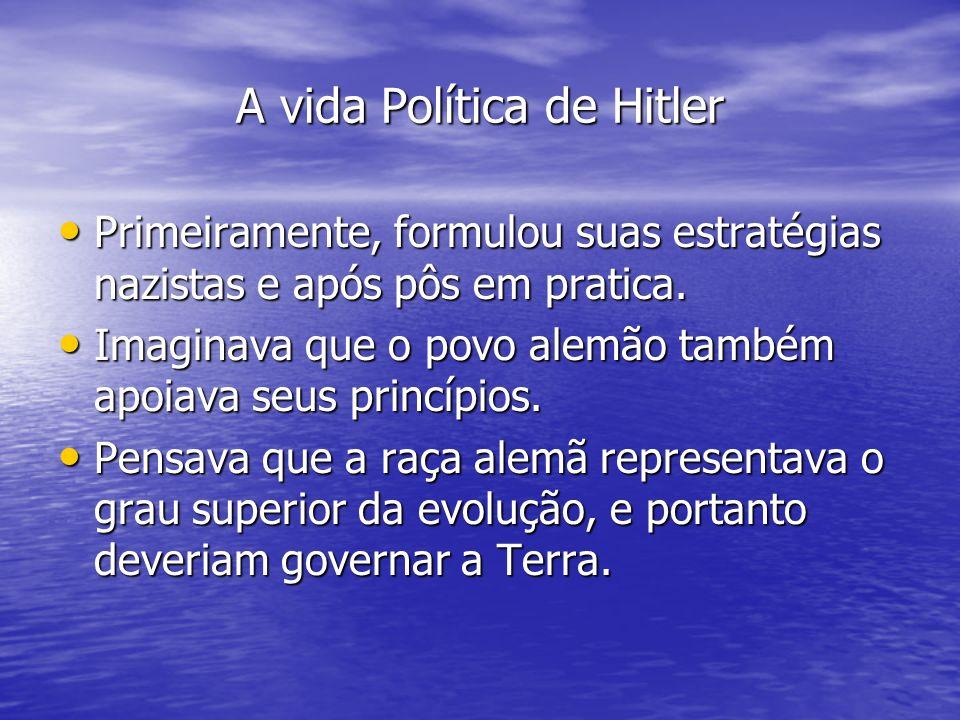 A vida Política de Hitler Primeiramente, formulou suas estratégias nazistas e após pôs em pratica. Primeiramente, formulou suas estratégias nazistas e