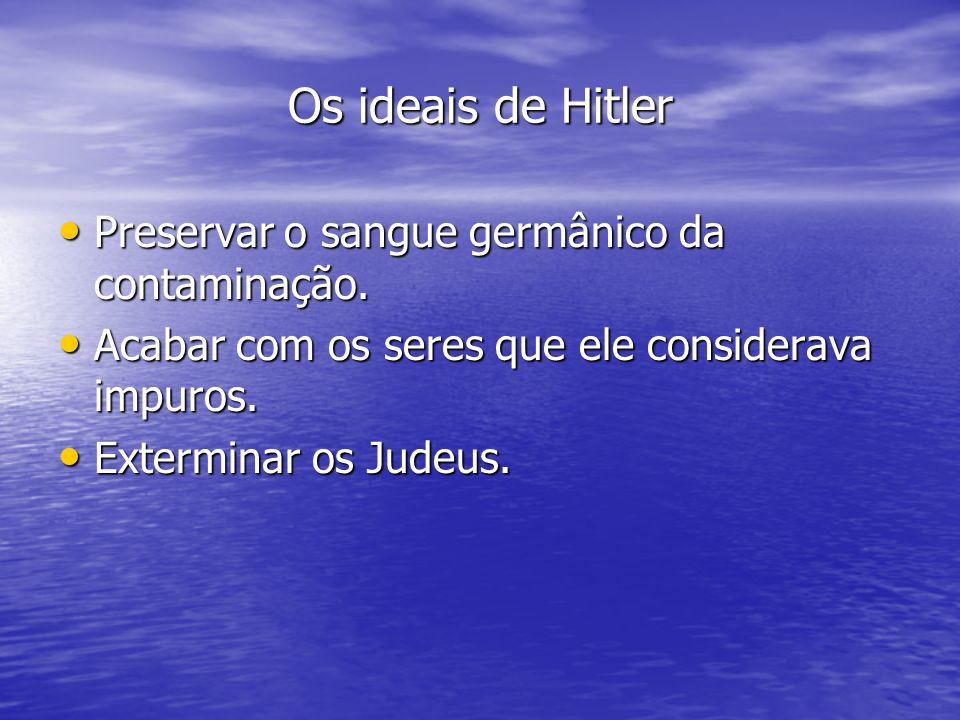 Os ideais de Hitler Preservar o sangue germânico da contaminação. Preservar o sangue germânico da contaminação. Acabar com os seres que ele considerav