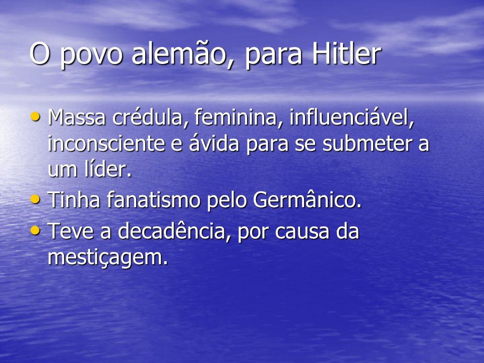 O povo alemão, para Hitler Massa crédula, feminina, influenciável, inconsciente e ávida para se submeter a um líder. Massa crédula, feminina, influenc