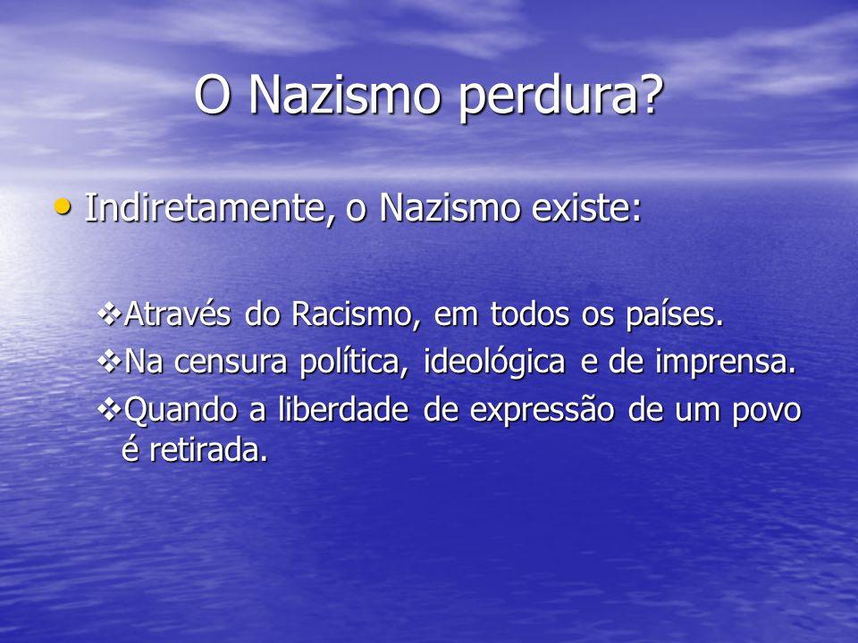 O Nazismo perdura? Indiretamente, o Nazismo existe: Indiretamente, o Nazismo existe: Através do Racismo, em todos os países. Através do Racismo, em to