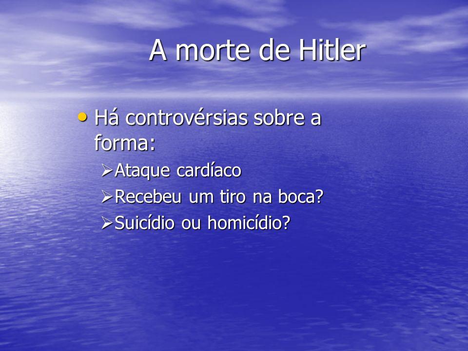 A morte de Hitler Há controvérsias sobre a forma: Há controvérsias sobre a forma: Ataque cardíaco Ataque cardíaco Recebeu um tiro na boca? Recebeu um