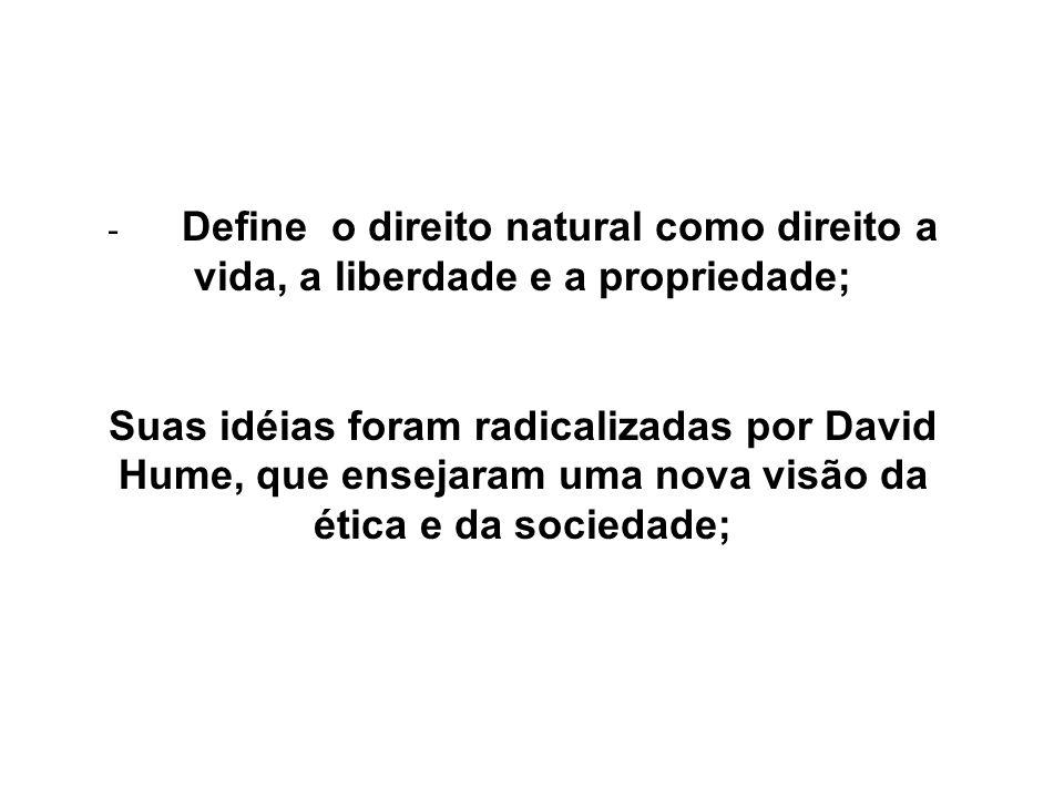 - Define o direito natural como direito a vida, a liberdade e a propriedade; Suas idéias foram radicalizadas por David Hume, que ensejaram uma nova vi
