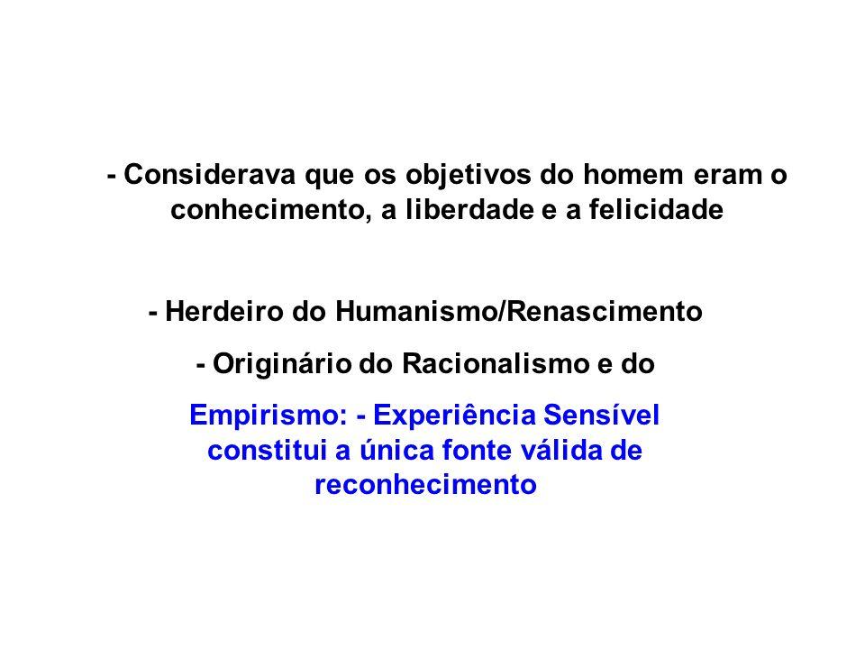 - Considerava que os objetivos do homem eram o conhecimento, a liberdade e a felicidade - Herdeiro do Humanismo/Renascimento - Originário do Racionali