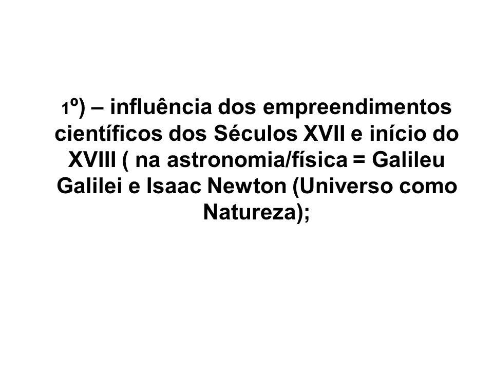 1 º) – influência dos empreendimentos científicos dos Séculos XVII e início do XVIII ( na astronomia/física = Galileu Galilei e Isaac Newton (Universo