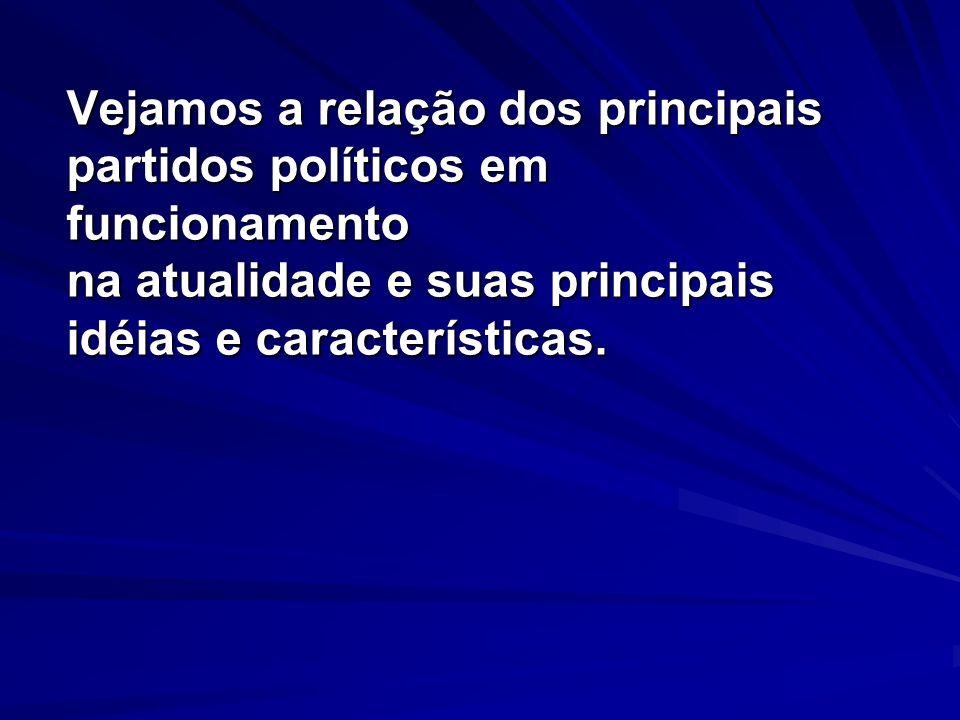 Vejamos a relação dos principais partidos políticos em funcionamento na atualidade e suas principais idéias e características.