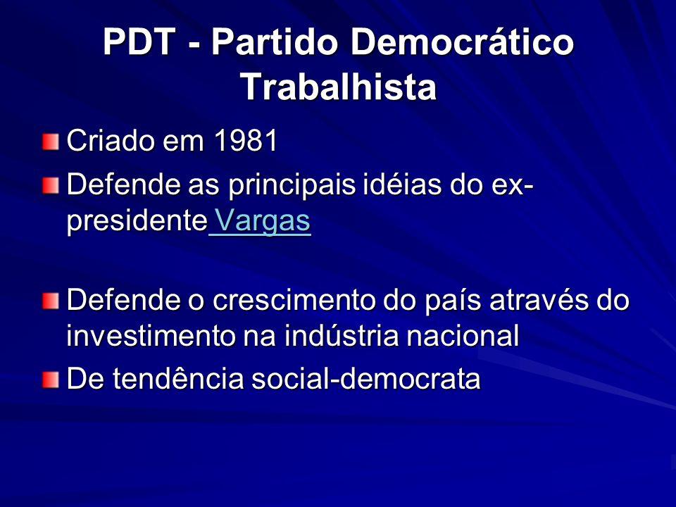 PDT - Partido Democrático Trabalhista Criado em 1981 Defende as principais idéias do ex- presidente Vargas Vargas Vargas Defende o crescimento do país