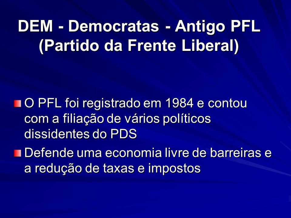 DEM - Democratas - Antigo PFL (Partido da Frente Liberal) O PFL foi registrado em 1984 e contou com a filiação de vários políticos dissidentes do PDS