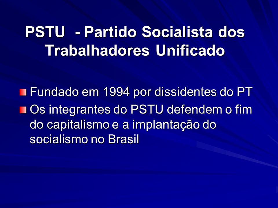 PSTU - Partido Socialista dos Trabalhadores Unificado Fundado em 1994 por dissidentes do PT Os integrantes do PSTU defendem o fim do capitalismo e a i