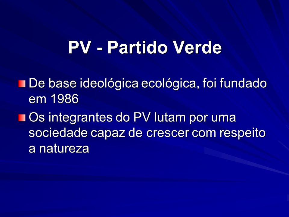 PV - Partido Verde De base ideológica ecológica, foi fundado em 1986 Os integrantes do PV lutam por uma sociedade capaz de crescer com respeito a natu