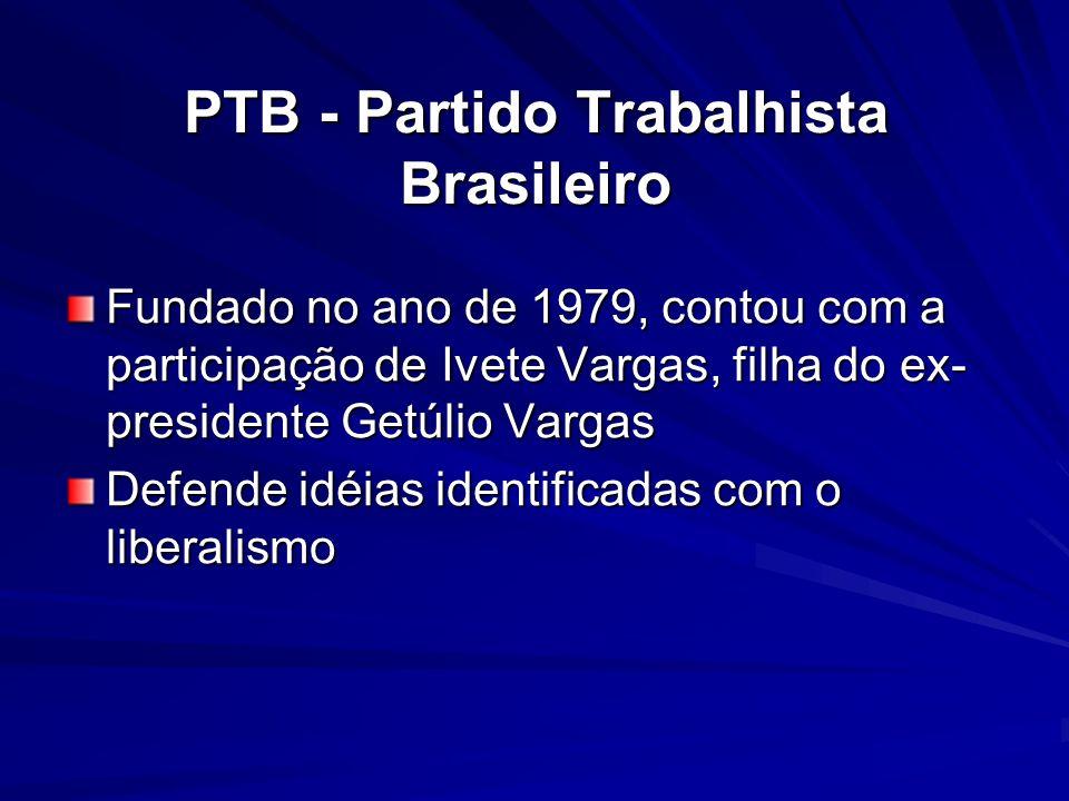 PTB - Partido Trabalhista Brasileiro Fundado no ano de 1979, contou com a participação de Ivete Vargas, filha do ex- presidente Getúlio Vargas Defende