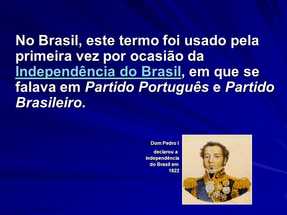 No Brasil, este termo foi usado pela primeira vez por ocasião da Independência do Brasil, em que se falava em Partido Português e Partido Brasileiro.