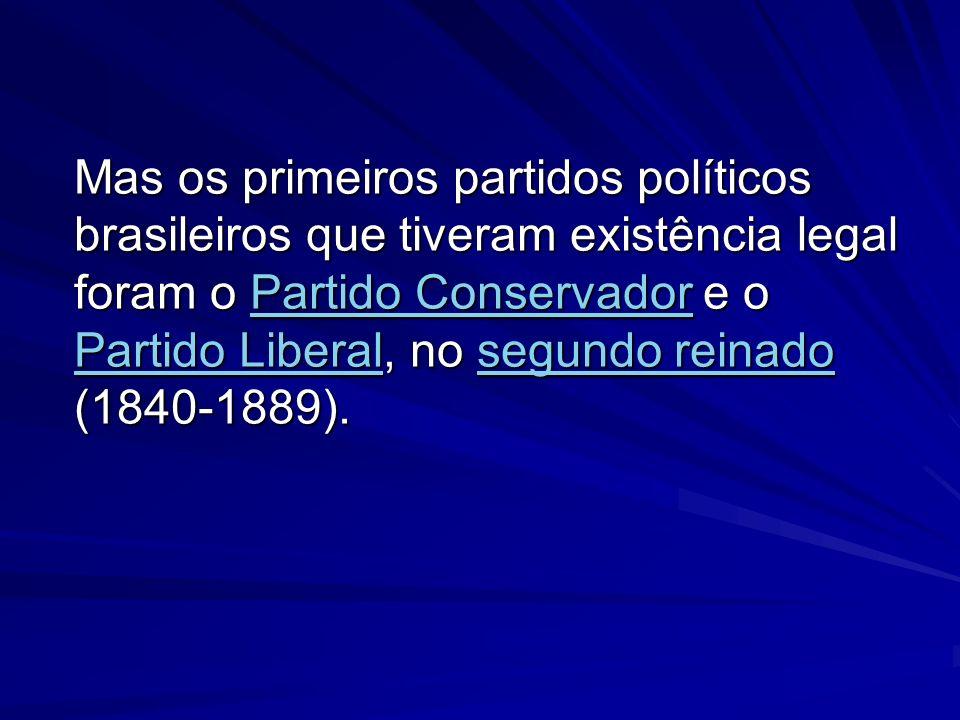 Mas os primeiros partidos políticos brasileiros que tiveram existência legal foram o Partido Conservador e o Partido Liberal, no segundo reinado (1840