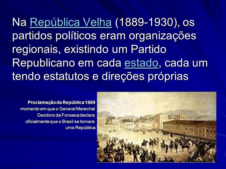 Na República Velha (1889-1930), os partidos políticos eram organizações regionais, existindo um Partido Republicano em cada estado, cada um tendo esta