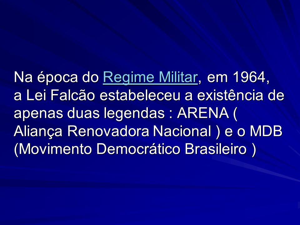 Na época do Regime Militar, em 1964, a Lei Falcão estabeleceu a existência de apenas duas legendas : ARENA ( Aliança Renovadora Nacional ) e o MDB (Mo