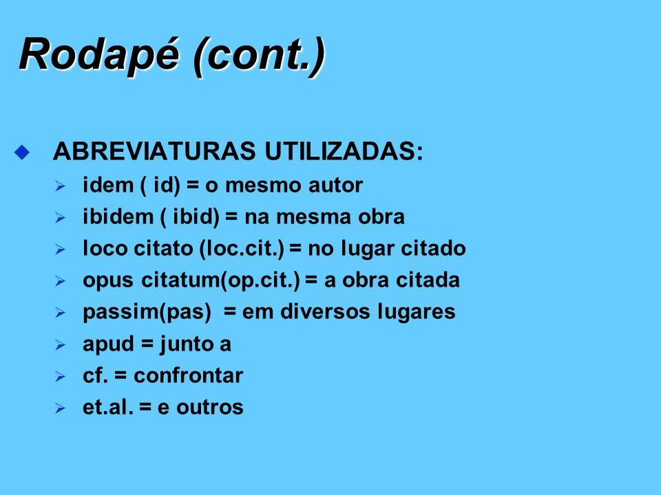 Rodapé (cont.) ABREVIATURAS UTILIZADAS: idem ( id) = o mesmo autor ibidem ( ibid) = na mesma obra loco citato (loc.cit.) = no lugar citado opus citatu