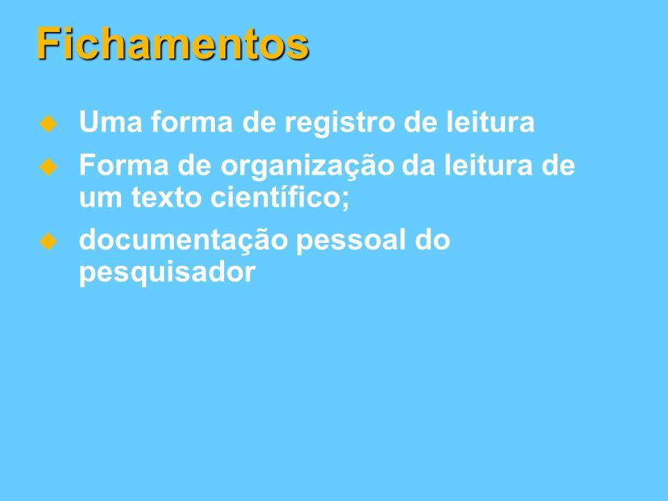 Fichamentos Uma forma de registro de leitura Forma de organização da leitura de um texto científico; documentação pessoal do pesquisador