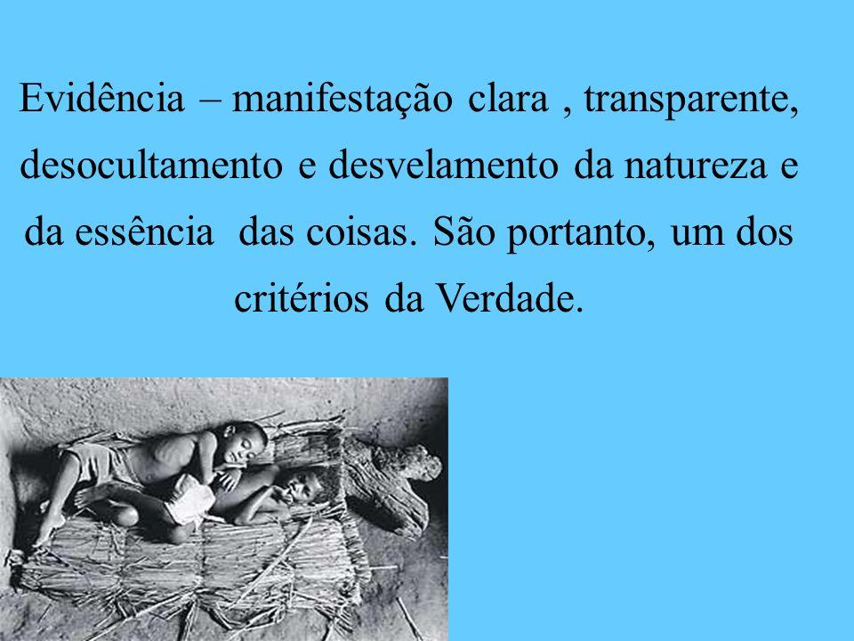 Evidência – manifestação clara, transparente, desocultamento e desvelamento da natureza e da essência das coisas. São portanto, um dos critérios da Ve