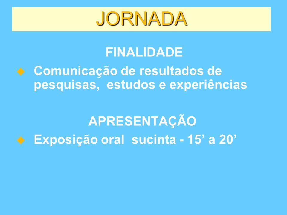 JORNADA FINALIDADE Comunicação de resultados de pesquisas, estudos e experiências APRESENTAÇÃO Exposição oral sucinta - 15 a 20