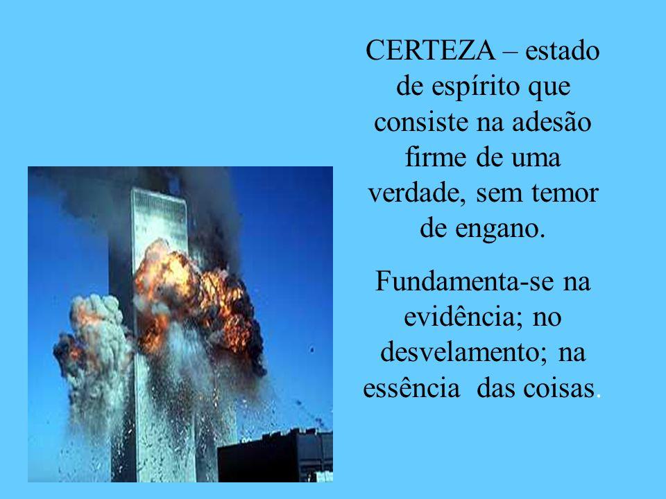 CERTEZA – estado de espírito que consiste na adesão firme de uma verdade, sem temor de engano. Fundamenta-se na evidência; no desvelamento; na essênci