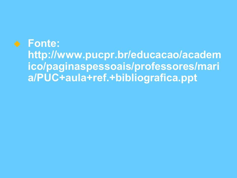 Fonte: http://www.pucpr.br/educacao/academ ico/paginaspessoais/professores/mari a/PUC+aula+ref.+bibliografica.ppt