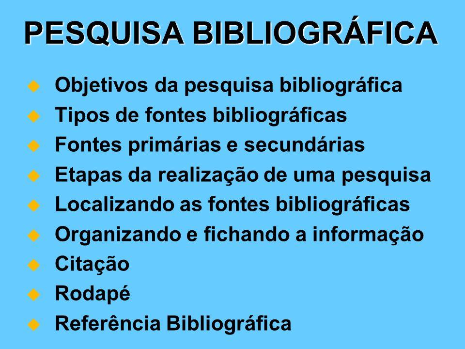 PESQUISA BIBLIOGRÁFICA Objetivos da pesquisa bibliográfica Tipos de fontes bibliográficas Fontes primárias e secundárias Etapas da realização de uma p