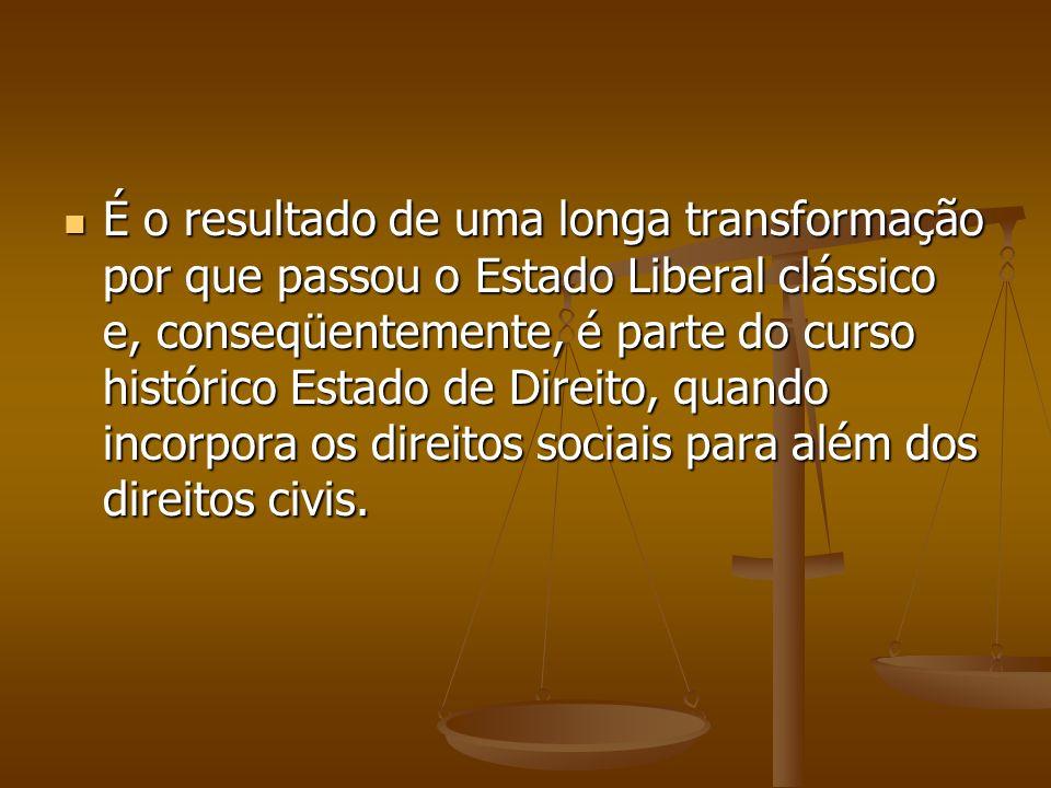 É o resultado de uma longa transformação por que passou o Estado Liberal clássico e, conseqüentemente, é parte do curso histórico Estado de Direito, q