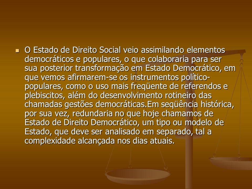 O Estado de Direito Social veio assimilando elementos democráticos e populares, o que colaboraria para ser sua posterior transformação em Estado Democ