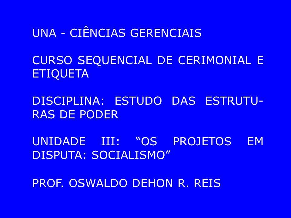 UNA - CIÊNCIAS GERENCIAIS CURSO SEQUENCIAL DE CERIMONIAL E ETIQUETA DISCIPLINA: ESTUDO DAS ESTRUTU- RAS DE PODER UNIDADE III: OS PROJETOS EM DISPUTA: SOCIALISMO PROF.