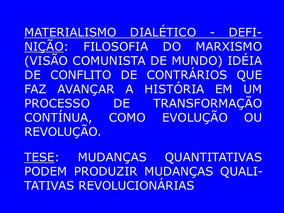 MATERIALISMO DIALÉTICO - DEFI- NIÇÃO: FILOSOFIA DO MARXISMO (VISÃO COMUNISTA DE MUNDO) IDÉIA DE CONFLITO DE CONTRÁRIOS QUE FAZ AVANÇAR A HISTÓRIA EM UM PROCESSO DE TRANSFORMAÇÃO CONTÍNUA, COMO EVOLUÇÃO OU REVOLUÇÃO.
