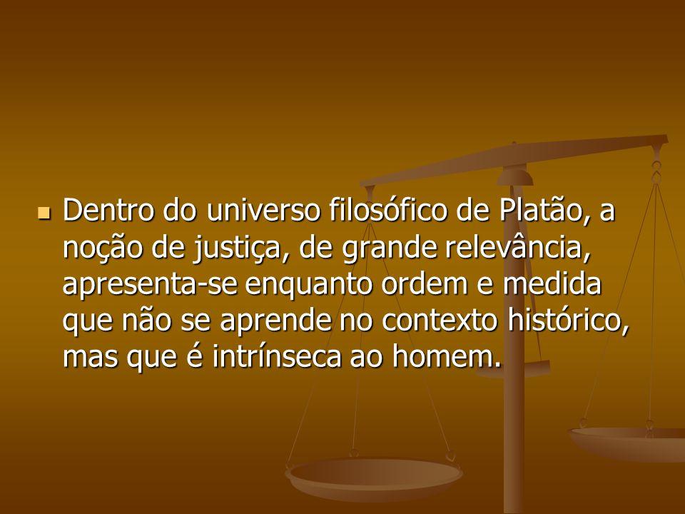 Dentro do universo filosófico de Platão, a noção de justiça, de grande relevância, apresenta-se enquanto ordem e medida que não se aprende no contexto