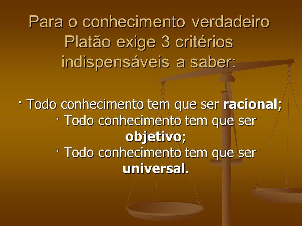 Para o conhecimento verdadeiro Platão exige 3 critérios indispensáveis a saber: · Todo conhecimento tem que ser racional; · Todo conhecimento tem que ser objetivo; · Todo conhecimento tem que ser universal.