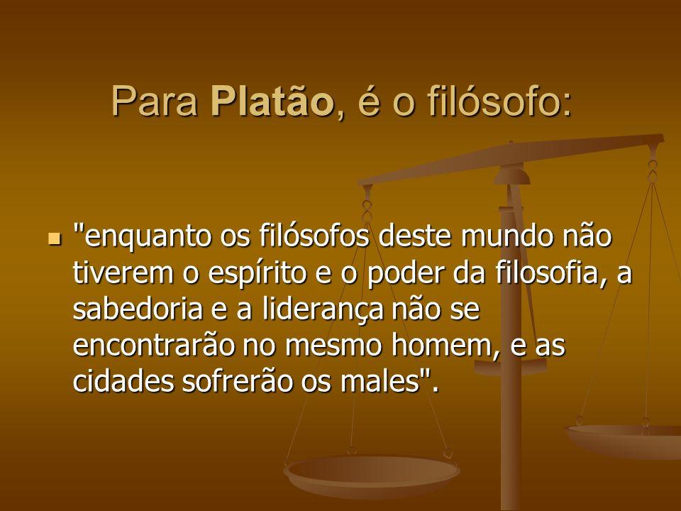 Para Platão, é o filósofo: enquanto os filósofos deste mundo não tiverem o espírito e o poder da filosofia, a sabedoria e a liderança não se encontrarão no mesmo homem, e as cidades sofrerão os males .