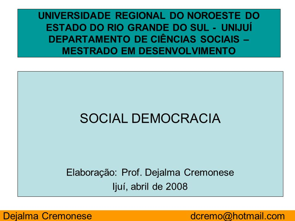 SOCIAL DEMOCRACIA Elaboração: Prof. Dejalma Cremonese Ijuí, abril de 2008 UNIVERSIDADE REGIONAL DO NOROESTE DO ESTADO DO RIO GRANDE DO SUL - UNIJUÍ DE