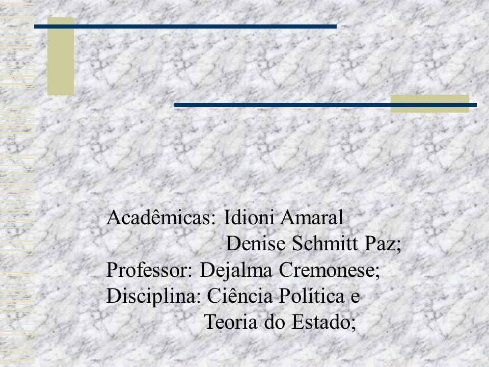 Acadêmicas: Idioni Amaral Denise Schmitt Paz; Professor: Dejalma Cremonese; Disciplina: Ciência Política e Teoria do Estado;