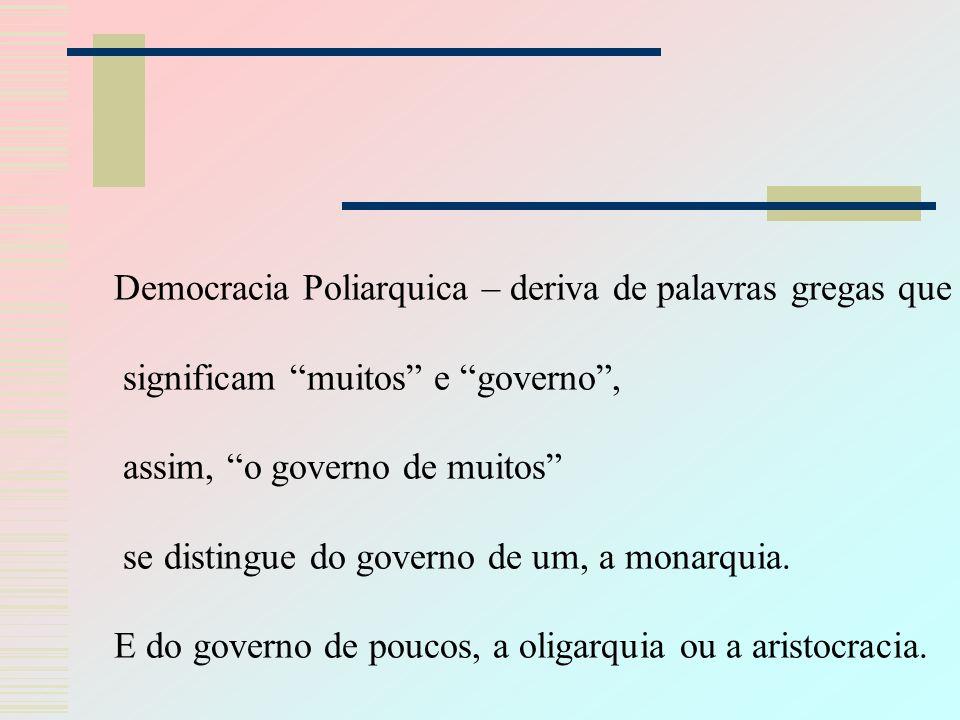 Democracia Poliarquica – deriva de palavras gregas que significam muitos e governo, assim, o governo de muitos se distingue do governo de um, a monarquia.