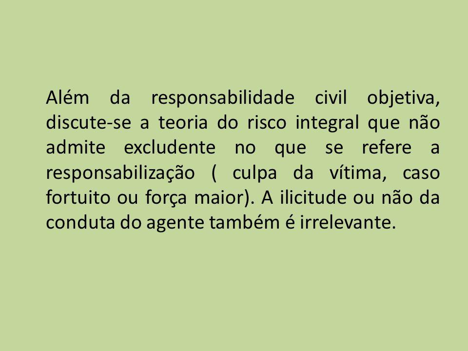 Além da responsabilidade civil objetiva, discute-se a teoria do risco integral que não admite excludente no que se refere a responsabilização ( culpa da vítima, caso fortuito ou força maior).